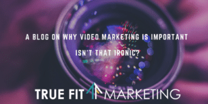 A Blog on Why Video Marketing is Important. Isn't that Ironic?